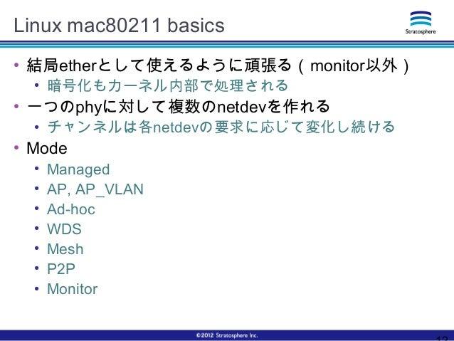 Linux mac80211 basics ● 結局etherとして使えるように頑張る(monitor以外) ● 暗号化もカーネル内部で処理される ● 一つのphyに対して複数のnetdevを作れる ● チャンネルは各netdevの要求に応じて...