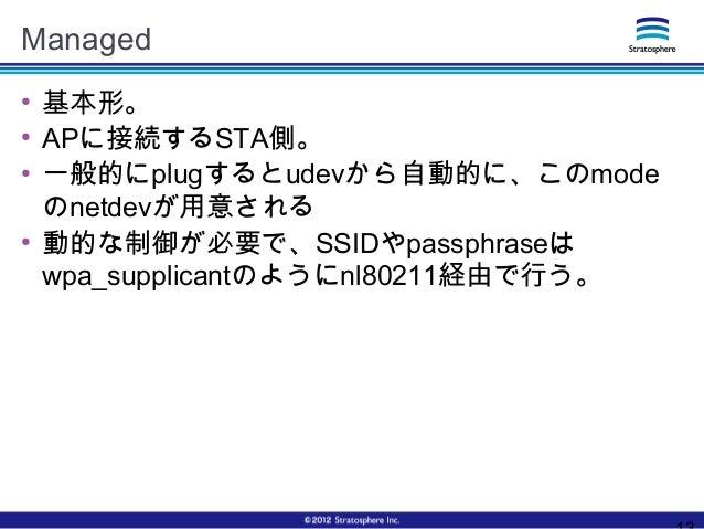 Managed ● 基本形。 ● APに接続するSTA側。 ● 一般的にplugするとudevから自動的に、このmode のnetdevが用意される ● 動的な制御が必要で、SSIDやpassphraseは wpa_supplicantのように...