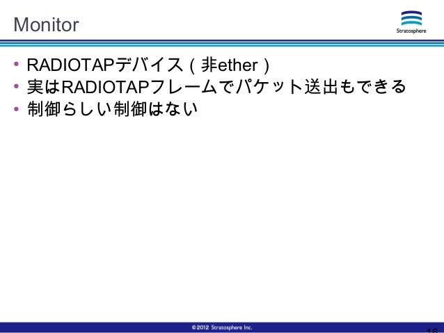 Monitor ● RADIOTAPデバイス(非ether) ● 実はRADIOTAPフレームでパケット送出もできる ● 制御らしい制御はない