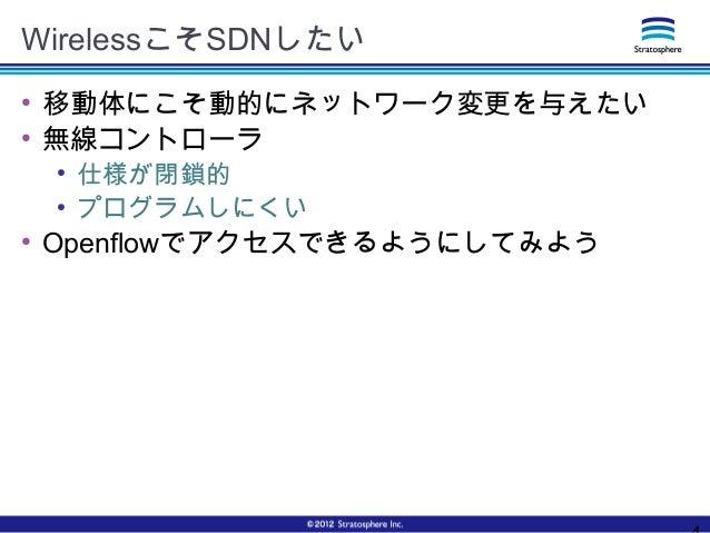 WirelessこそSDNしたい ● 移動体にこそ動的にネットワーク変更を与えたい ● 無線コントローラ ● 仕様が閉鎖的 ● プログラムしにくい ● Openflowでアクセスできるようにしてみよう