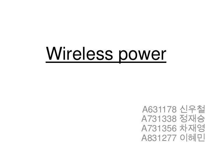 Wireless power<br />A631178 신우철  <br />A731338 정재승 <br />A731356 차재영 <br />A831277 이혜민<br />