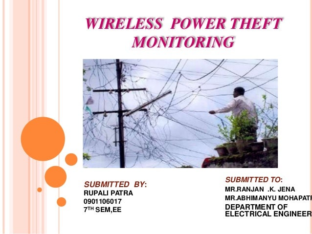 WIRELESS POWER THEFT MONITORING SUBMITTED TO: MR.RANJAN .K. JENA MR.ABHIMANYU MOHAPATR DEPARTMENT OF ELECTRICAL ENGINEER S...