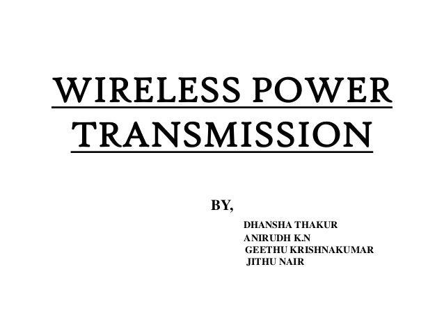 WIRELESS POWER TRANSMISSION BY, DHANSHA THAKUR ANIRUDH K.N GEETHU KRISHNAKUMAR JITHU NAIR