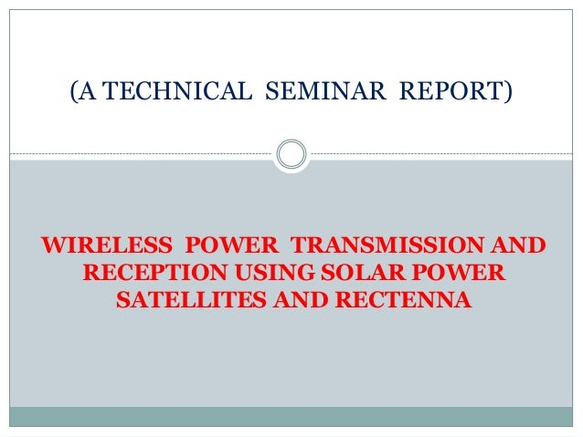 (A TECHNICAL SEMINAR REPORT)WIRELESS POWER TRANSMISSION AND  RECEPTION USING SOLAR POWER    SATELLITES AND RECTENNA