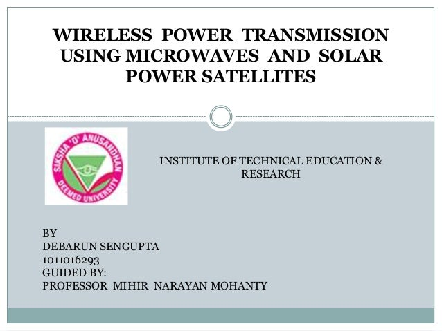 WIRELESS POWER TRANSMISSION USING MICROWAVES AND SOLAR POWER SATELLITES INSTITUTE OF TECHNICAL EDUCATION & RESEARCH BY DEB...