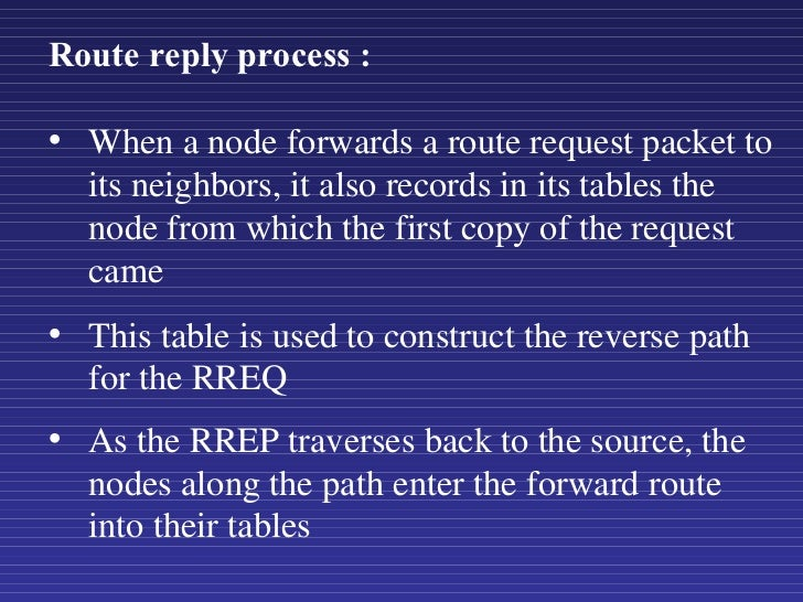 <ul><li>When a node forwards a route request packet to its neighbors, it also records in its tables the node from which th...