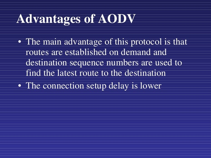 Advantages of AODV <ul><li>The main advantage of this protocol is that routes are established on demand and destination se...