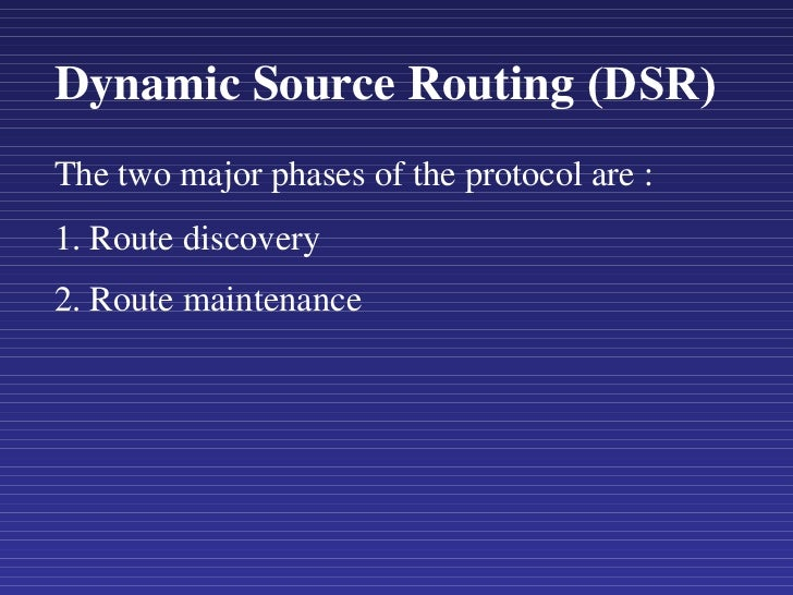 Dynamic Source Routing   (DSR)   The two major phases of the protocol are : 1. Route discovery  2. Route maintenance