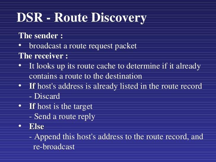 DSR - Route Discovery <ul><li>The sender : </li></ul><ul><li>broadcast a route request packet </li></ul><ul><li>The receiv...