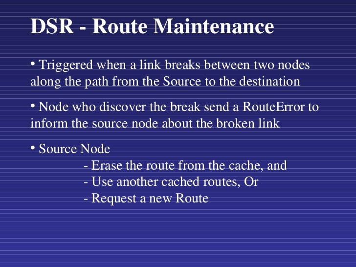 DSR - Route Maintenance <ul><li>Triggered when a link breaks between two nodes along the path from the Source to the desti...