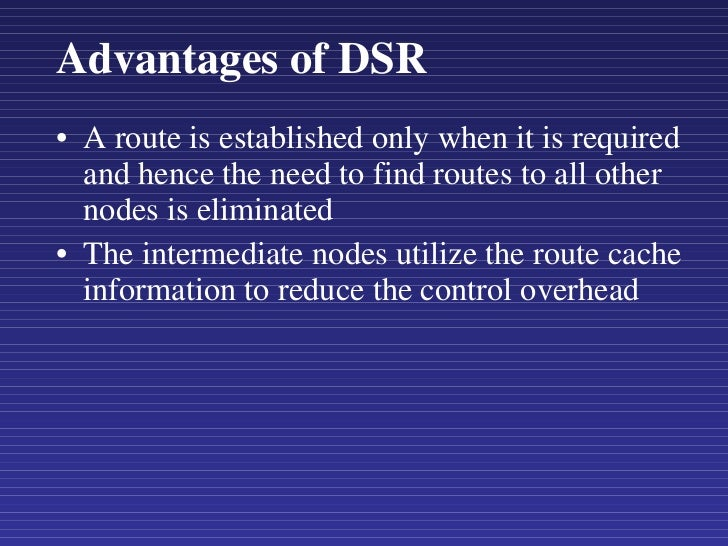 Advantages of DSR <ul><li>A route is established only when it is required and hence the need to find routes to all other n...