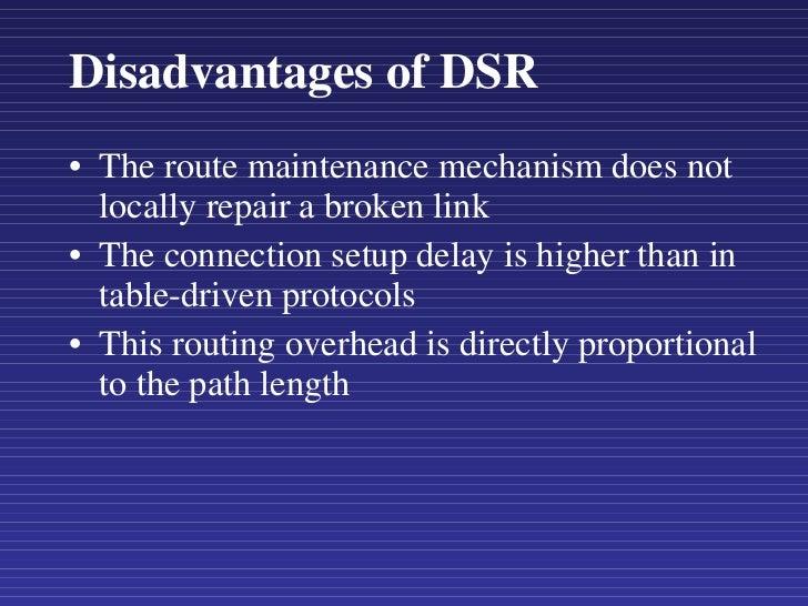 Disadvantages of DSR <ul><li>The route maintenance mechanism does not locally repair a broken link </li></ul><ul><li>The c...