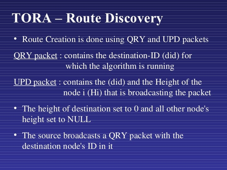 TORA – Route Discovery <ul><li>Route Creation is done using QRY and UPD packets </li></ul><ul><li>QRY packet  : contains t...