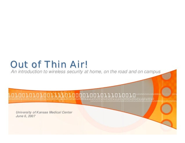Out of Thin Air!Out of Thin Air! An introduction to wireless security at home, on the road and on campus University of Kan...