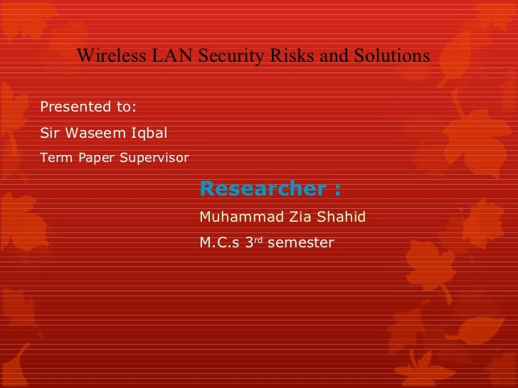 Researcher : Muhammad Zia Shahid M.C.s 3 rd  semester  Wireless LAN Security Risks and Solutions Presented to: Sir Waseem ...