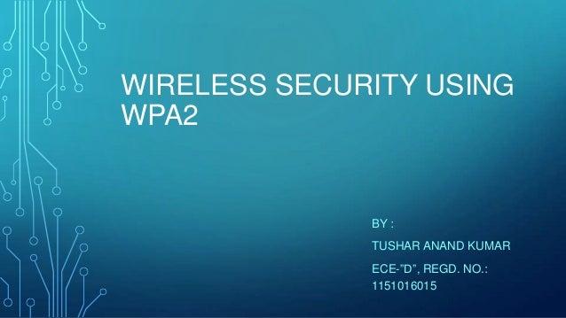 "WIRELESS SECURITY USING WPA2  BY : TUSHAR ANAND KUMAR ECE-""D"", REGD. NO.: 1151016015"