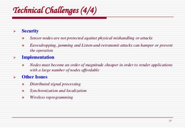 17 Technical Challenges (4/4)Technical Challenges (4/4) SecuritySecurity Sensor nodes are not protected against physical m...