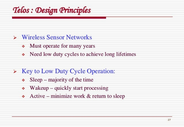 27 TelosTelos : Design Principles: Design Principles Wireless Sensor NetworksWireless Sensor Networks Must operate for man...