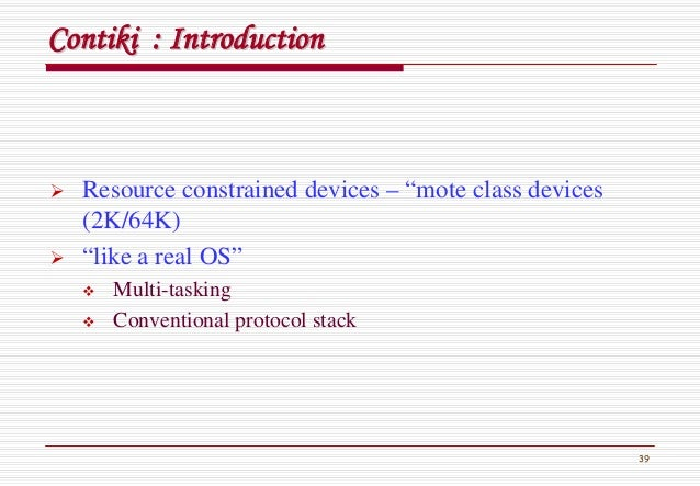 """39 ContikiContiki : Introduction: Introduction Resource constrained devices – """"mote class devices (2K/64K) """"like a real OS..."""