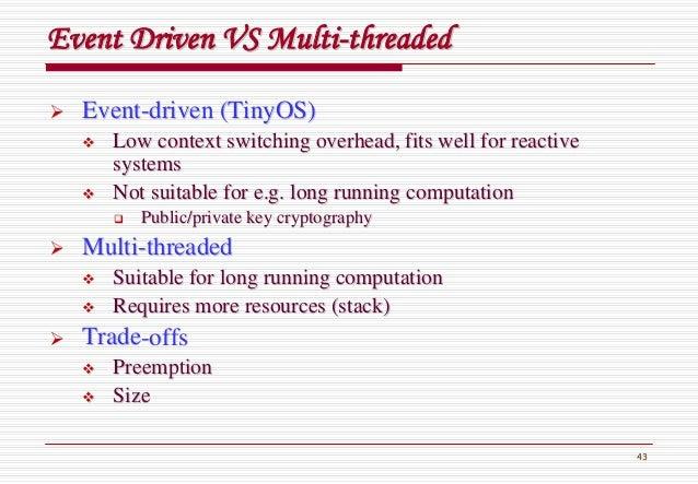 43 Event Driven VS MultiEvent Driven VS Multi--threadedthreaded EventEvent--driven (driven (TinyOSTinyOS)) Low context swi...