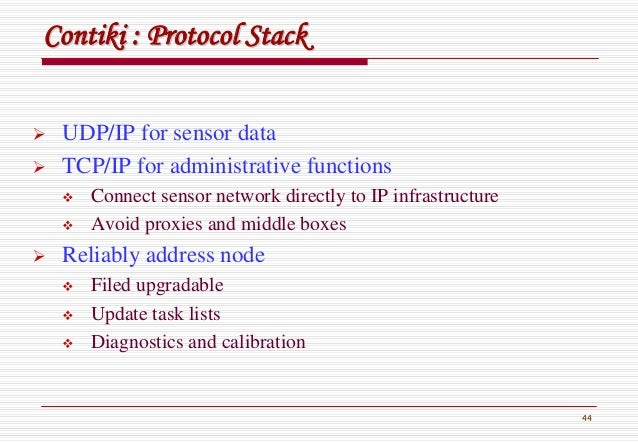 44 ContikiContiki : Protocol Stack: Protocol Stack UDP/IP for sensor data TCP/IP for administrative functions Connect sens...