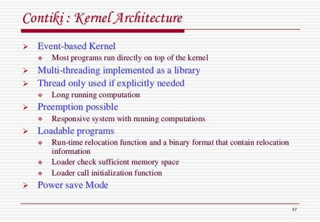 47 ContikiContiki : Kernel Architecture: Kernel Architecture EventEvent--based Kernelbased Kernel Most programs run direct...