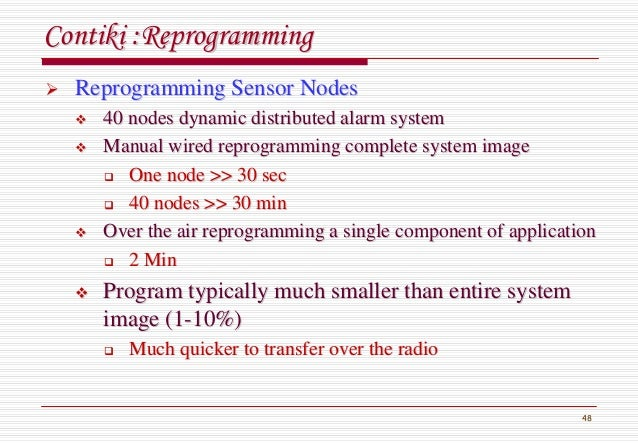 48 ContikiContiki :Reprogramming:Reprogramming Reprogramming Sensor NodesReprogramming Sensor Nodes 40 nodes dynamic distr...