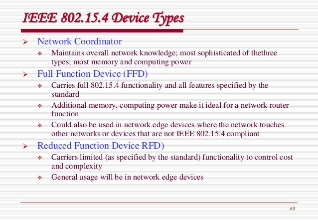 63 IEEE 802.15.4 Device TypesIEEE 802.15.4 Device Types Network Coordinator Maintains overall network knowledge; most soph...