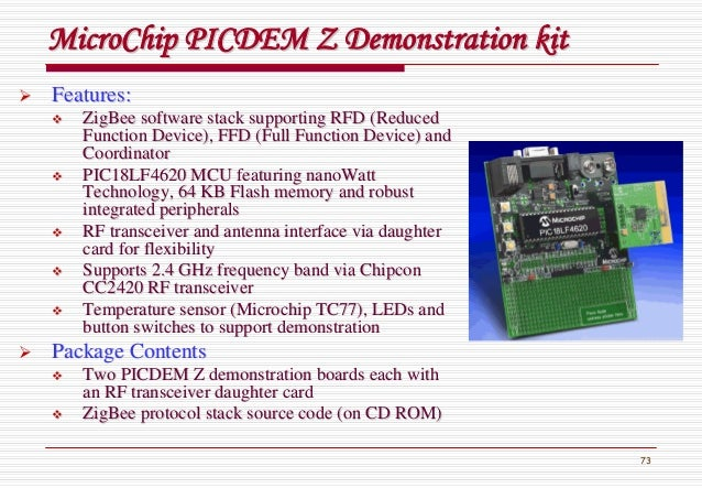 73 MicroChipMicroChip PICDEM Z Demonstration kitPICDEM Z Demonstration kit Features:Features: ZigBeeZigBee software stack ...
