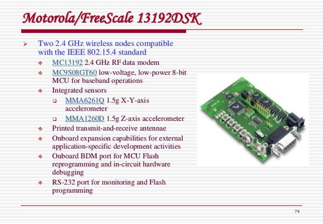 74 Motorola/Motorola/FreeScaleFreeScale 13192DSK13192DSK Two 2.4 GHz wireless nodes compatibleTwo 2.4 GHz wireless nodes c...
