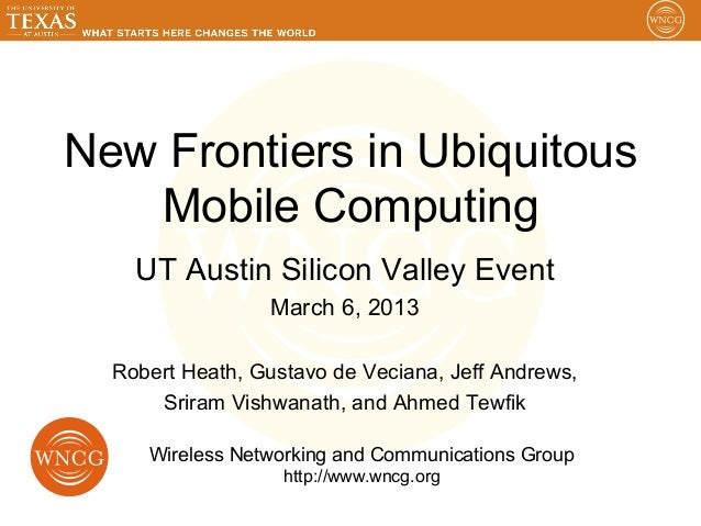 New Frontiers in Ubiquitous   Mobile Computing    UT Austin Silicon Valley Event                 March 6, 2013  Robert Hea...