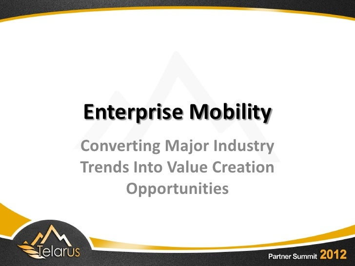 Enterprise MobilityConverting Major IndustryTrends Into Value Creation      Opportunities