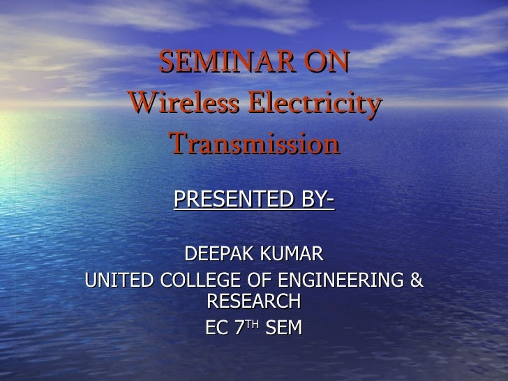 SEMINAR ON Wireless Electricity Transmission PRESENTED BY- DEEPAK KUMAR UNITED COLLEGE OF ENGINEERING & RESEARCH EC 7 TH  ...