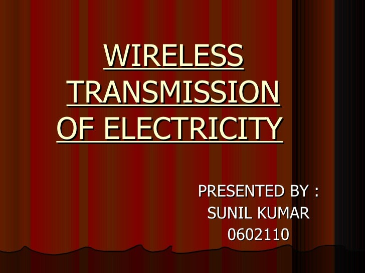WIRELESS TRANSMISSION OF ELECTRICITY   PRESENTED BY :  SUNIL KUMAR 0602110
