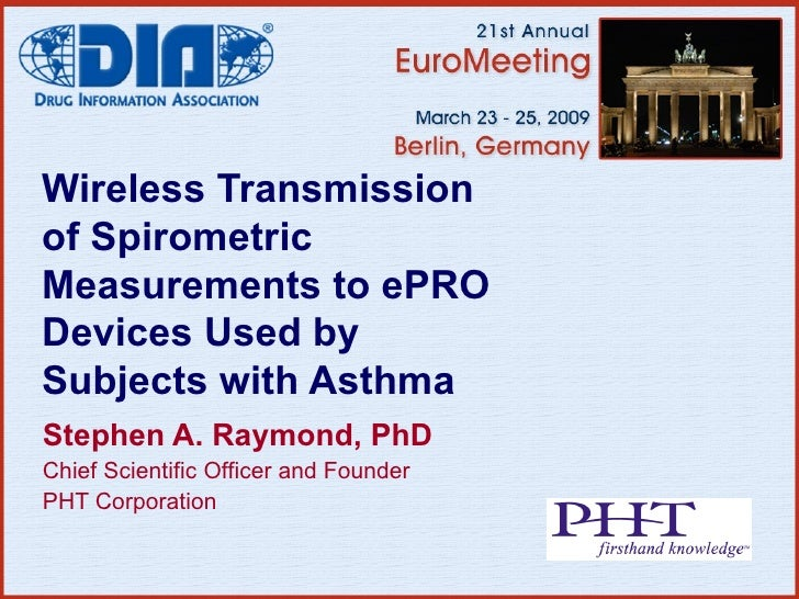 Wireless Transmission of Spirometric Measurements to ePRO Devices Used by Subjects with Asthma Stephen A. Raymond, PhD Chi...