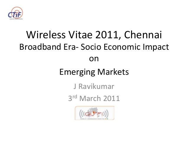 Wireless  Vitae  2011,  Chennai   Broadband  Era-‐  Socio  Economic  Impact   on     Emerging  Ma...