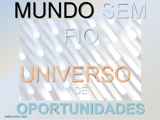 MUNDO SEM FIO DE OPORTUNIDADESMARIO ALVES / 2013 UNIVERSO
