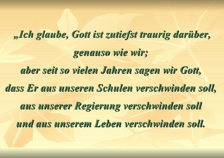 """"""" Ich glaube, Gott ist zutiefst traurig darüber, genauso wie wir;  aber seit so vielen Jahren sagen wir Gott,  dass Er aus..."""