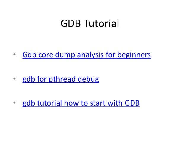 GDB Tutorial• Gdb core dump analysis for beginners• gdb for pthread debug• gdb tutorial how to start with GDB