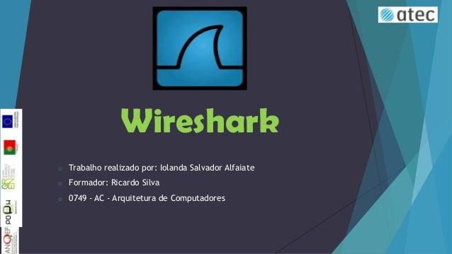 Wireshark o  Trabalho realizado por: Iolanda Salvador Alfaiate  o  Formador: Ricardo Silva  o  0749 - AC - Arquitetura de ...