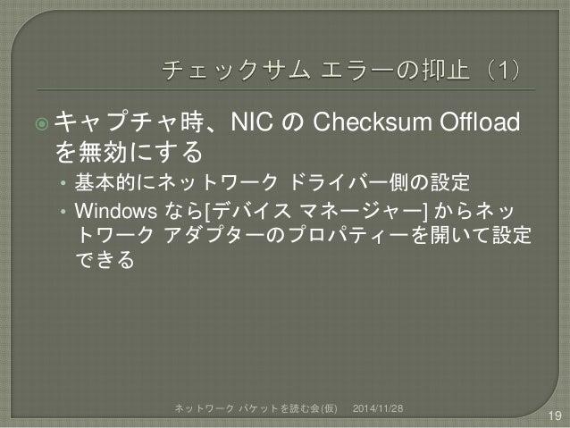 キャプチャ時、NIC のChecksum Offload  を無効にする  • 基本的にネットワークドライバー側の設定  • Windows なら[デバイスマネージャー] からネッ  トワークアダプターのプロパティーを開いて設定  できる  ...