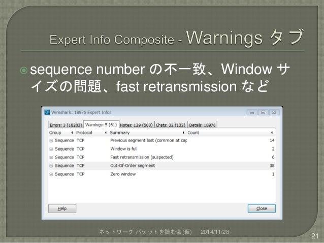 sequence number の不一致、Window サ  イズの問題、fast retransmission など  ネットワークパケットを読む会(仮) 2014/11/28  21