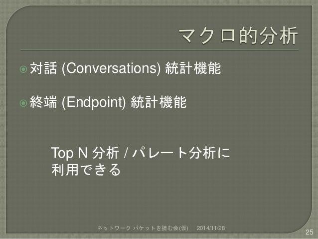 対話(Conversations) 統計機能  終端(Endpoint) 統計機能  Top N 分析/ パレート分析に  利用できる  ネットワークパケットを読む会(仮) 2014/11/28  25