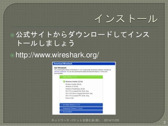 公式サイトからダウンロードしてインス  トールしましょう  http://www.wireshark.org/  ネットワークパケットを読む会(仮) 2014/11/28  3
