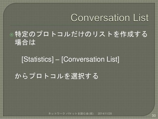 特定のプロトコルだけのリストを作成する  場合は  [Statistics] – [Conversation List]  からプロトコルを選択する  ネットワークパケットを読む会(仮) 2014/11/28  30