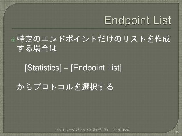 特定のエンドポイントだけのリストを作成  する場合は  [Statistics] – [Endpoint List]  からプロトコルを選択する  ネットワークパケットを読む会(仮) 2014/11/28  32