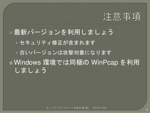最新バージョンを利用しましょう  • セキュリティ修正が含まれます  • 古いバージョンは攻撃対象になります  Windows 環境では同梱のWinPcap を利用  しましょう  ネットワークパケットを読む会(仮) 2014/11/28 ...