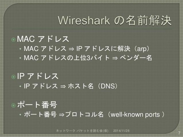 MAC アドレス  • MAC アドレス⇒ IP アドレスに解決(arp)  • MAC アドレスの上位3バイト⇒ ベンダー名  IP アドレス  • IP アドレス⇒ ホスト名(DNS)  ポート番号  • ポート番号⇒プロトコル名(w...