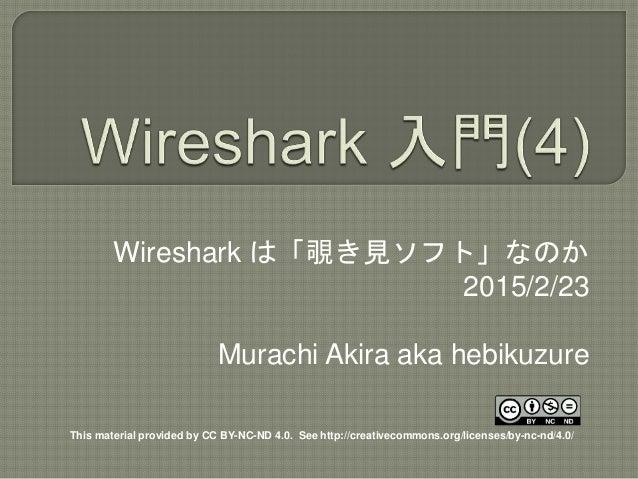 Wireshark は「覗き見ソフト」なのか 2015/2/23 Murachi Akira aka hebikuzure This material provided by CC BY-NC-ND 4.0. See http://creati...