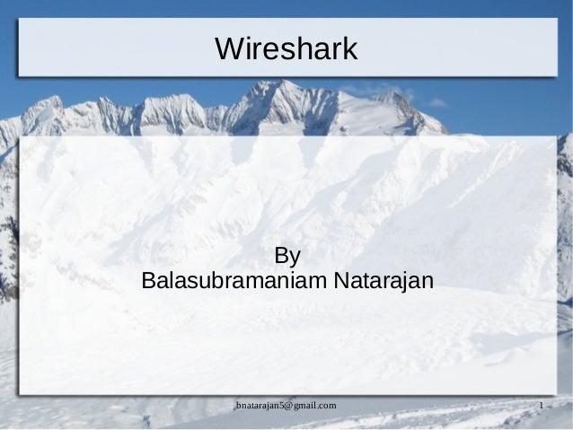 bnatarajan5@gmail.com 1 Wireshark By Balasubramaniam Natarajan